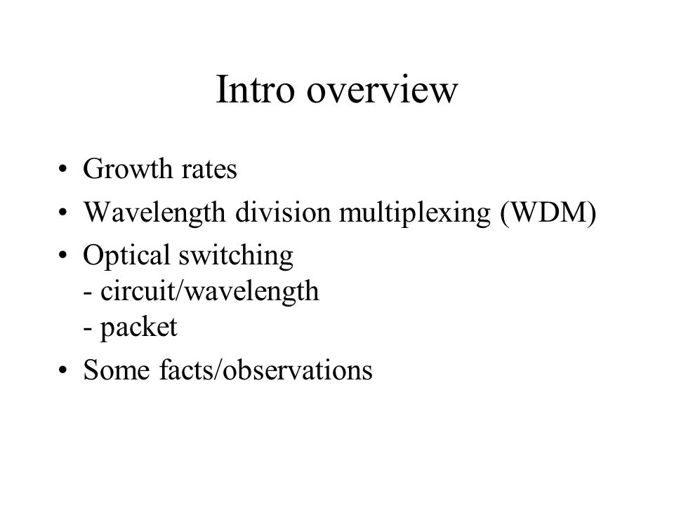 Intro overview Growth rates Wavelength division multiplexing (WDM) Optical switching - circuit/wavelength - packet Some facts/observations