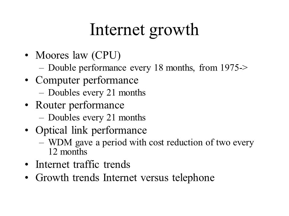 Internet growth Moores law (CPU) –Double performance every 18 months, from 1975-> Computer performance –Doubles every 21 months Router performance –Doubles every 21 months Optical link performance –WDM gave a period with cost reduction of two every 12 months Internet traffic trends Growth trends Internet versus telephone