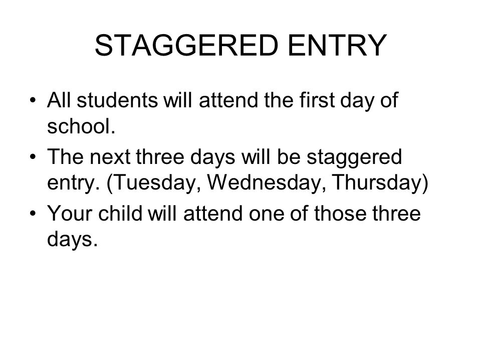STAGGERED ENTRY All students will attend the first day of school.