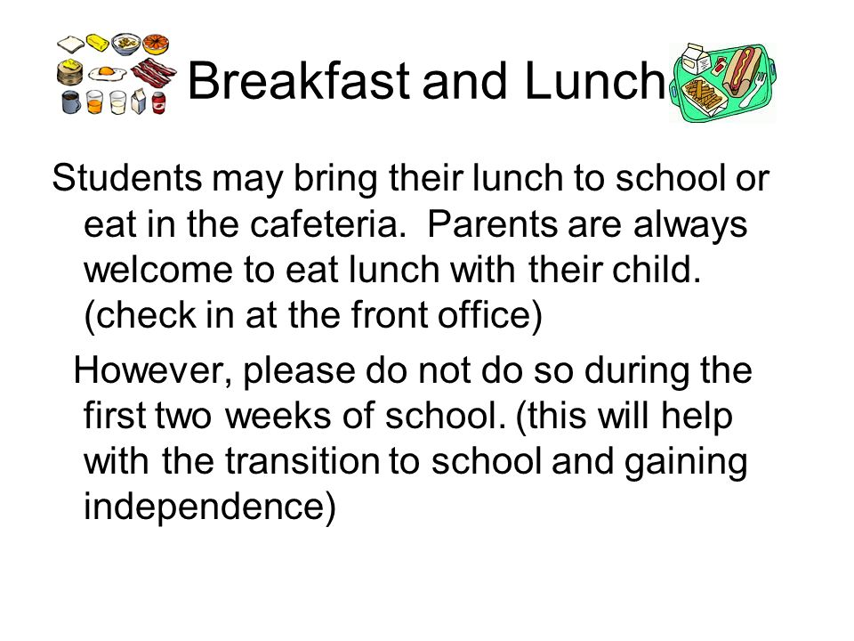 Breakfast and Lunch Students may bring their lunch to school or eat in the cafeteria.