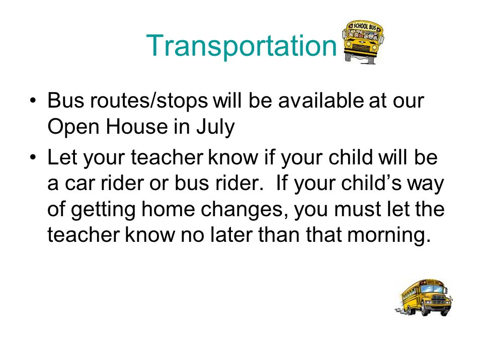 Transportation Bus routes/stops will be available at our Open House in July Let your teacher know if your child will be a car rider or bus rider.