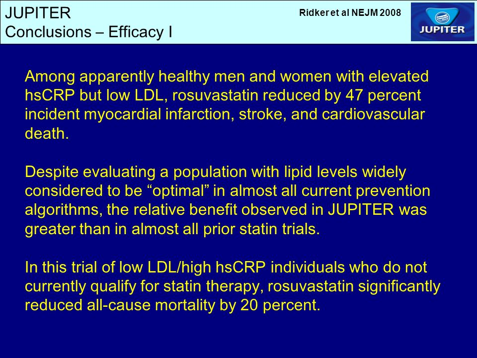 JUPITER Conclusions – Efficacy I Among apparently healthy men and women with elevated hsCRP but low LDL, rosuvastatin reduced by 47 percent incident myocardial infarction, stroke, and cardiovascular death.