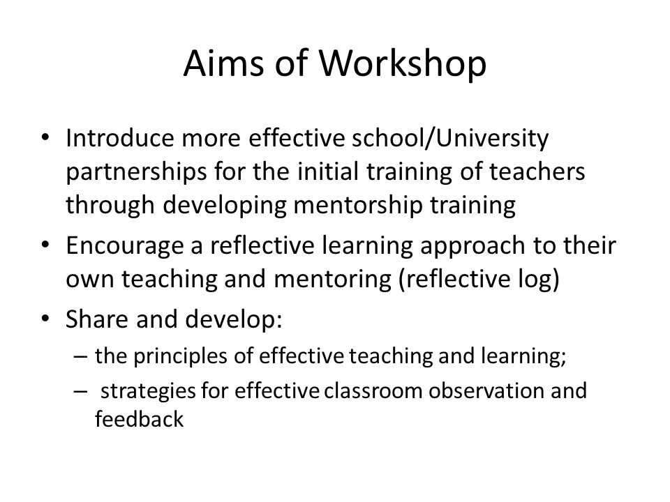 Aims of Workshop Introduce more effective school/University partnerships for the initial training of teachers through developing mentorship training Encourage a reflective learning approach to their own teaching and mentoring (reflective log) Share and develop: – the principles of effective teaching and learning; – strategies for effective classroom observation and feedback