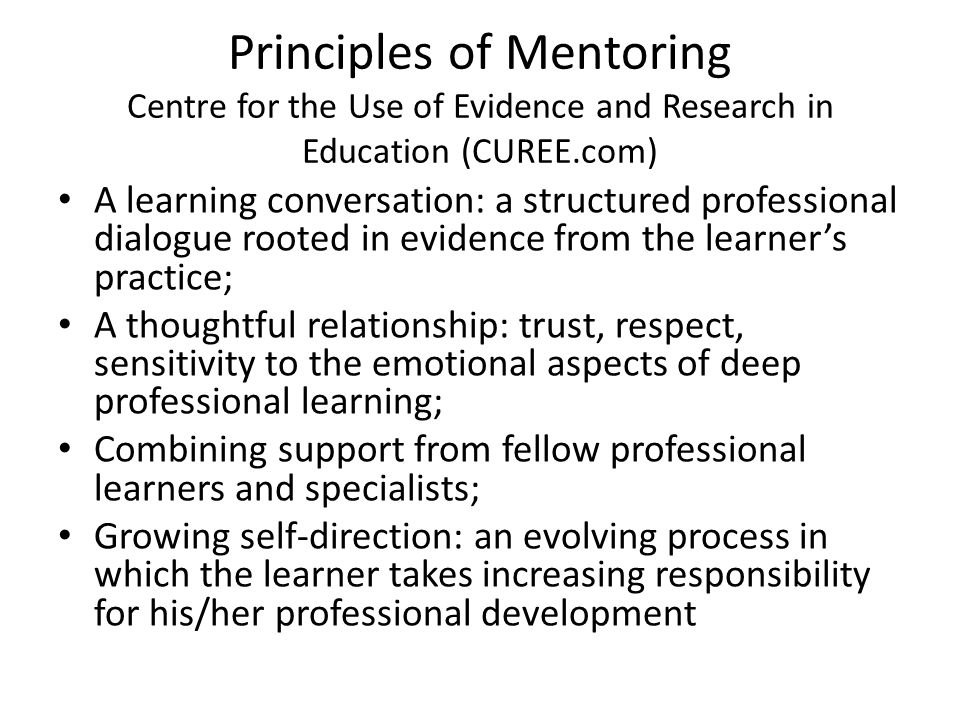 Principles of Mentoring Centre for the Use of Evidence and Research in Education (CUREE.com) A learning conversation: a structured professional dialogue rooted in evidence from the learner's practice; A thoughtful relationship: trust, respect, sensitivity to the emotional aspects of deep professional learning; Combining support from fellow professional learners and specialists; Growing self-direction: an evolving process in which the learner takes increasing responsibility for his/her professional development