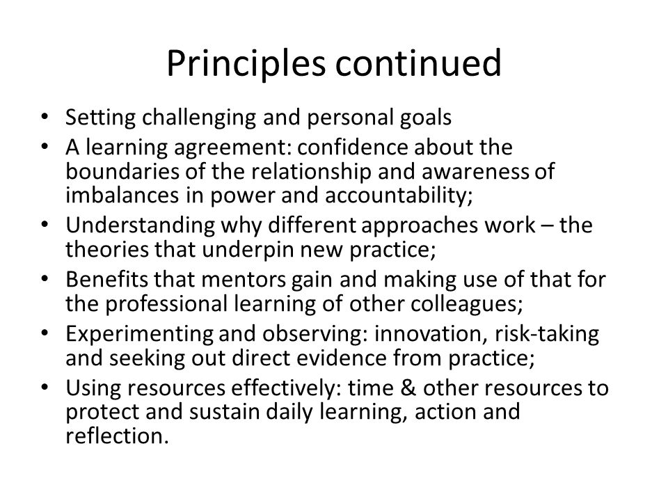 Principles continued Setting challenging and personal goals A learning agreement: confidence about the boundaries of the relationship and awareness of imbalances in power and accountability; Understanding why different approaches work – the theories that underpin new practice; Benefits that mentors gain and making use of that for the professional learning of other colleagues; Experimenting and observing: innovation, risk-taking and seeking out direct evidence from practice; Using resources effectively: time & other resources to protect and sustain daily learning, action and reflection.