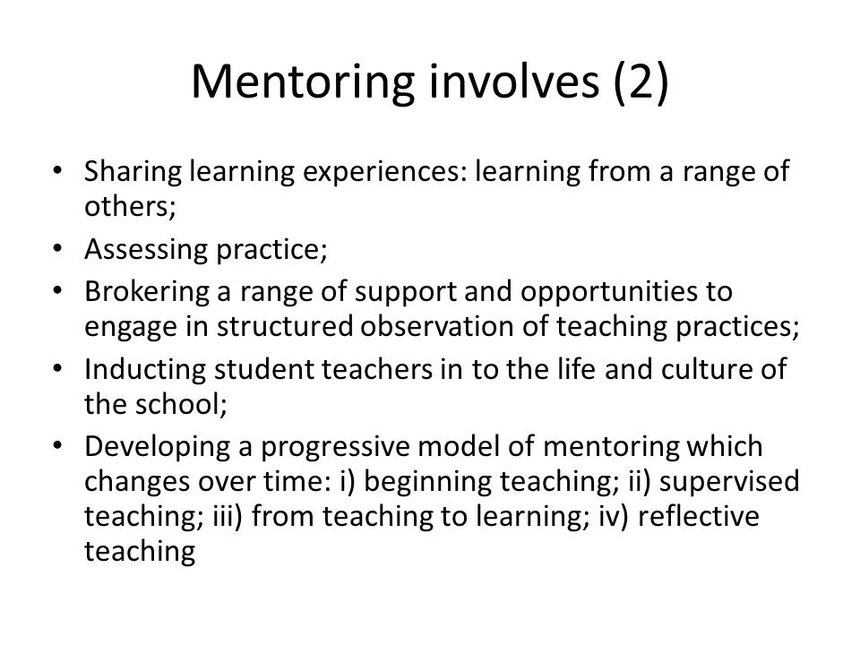 Mentoring involves (2) Sharing learning experiences: learning from a range of others; Assessing practice; Brokering a range of support and opportunities to engage in structured observation of teaching practices; Inducting student teachers in to the life and culture of the school; Developing a progressive model of mentoring which changes over time: i) beginning teaching; ii) supervised teaching; iii) from teaching to learning; iv) reflective teaching