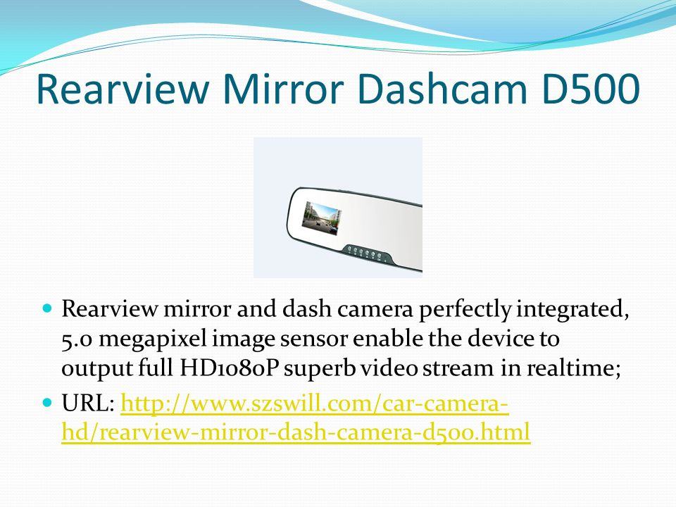 Rearview Mirror Dashcam D500 Rearview mirror and dash camera perfectly integrated, 5.0 megapixel image sensor enable the device to output full HD1080P superb video stream in realtime; URL:   hd/rearview-mirror-dash-camera-d500.htmlhttp://  hd/rearview-mirror-dash-camera-d500.html