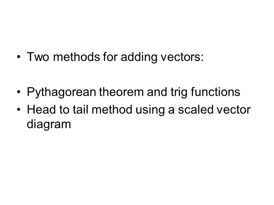 Two methods for adding vectors: Pythagorean theorem and trig functions Head to tail method using a scaled vector diagram