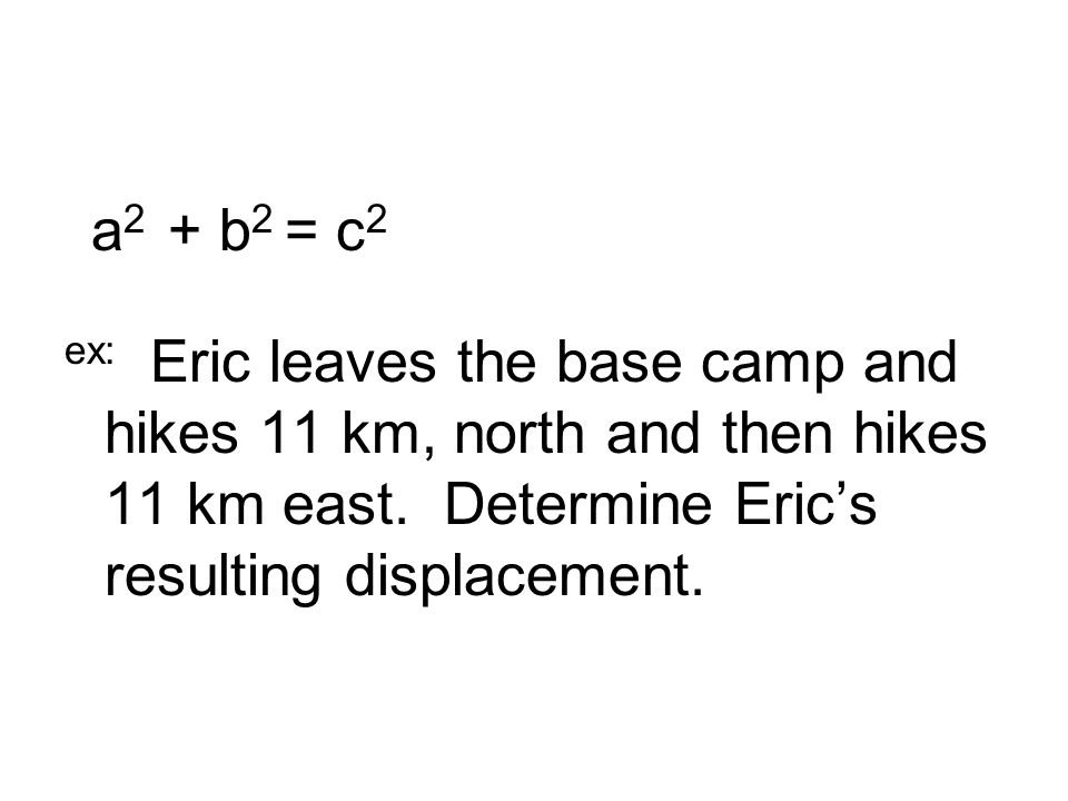 a 2 + b 2 = c 2 ex: Eric leaves the base camp and hikes 11 km, north and then hikes 11 km east.