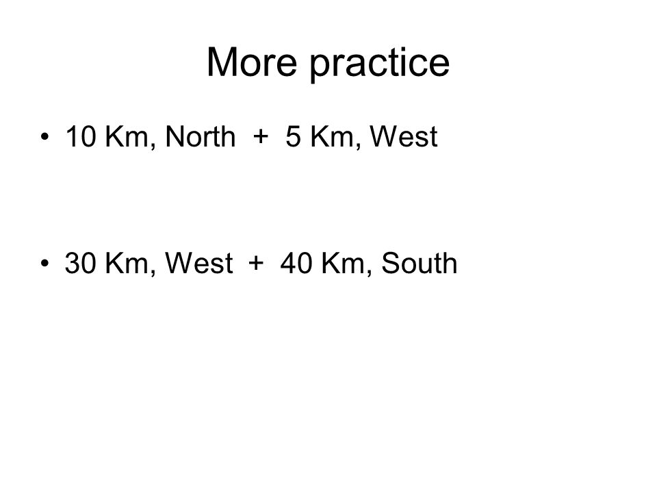 More practice 10 Km, North + 5 Km, West 30 Km, West + 40 Km, South