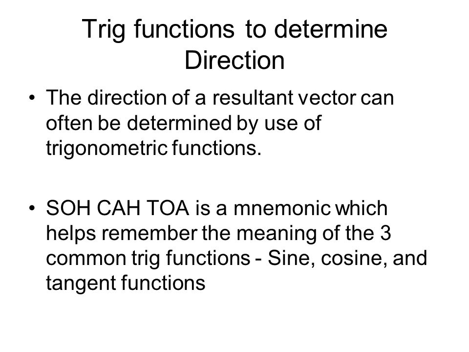 Trig functions to determine Direction The direction of a resultant vector can often be determined by use of trigonometric functions.