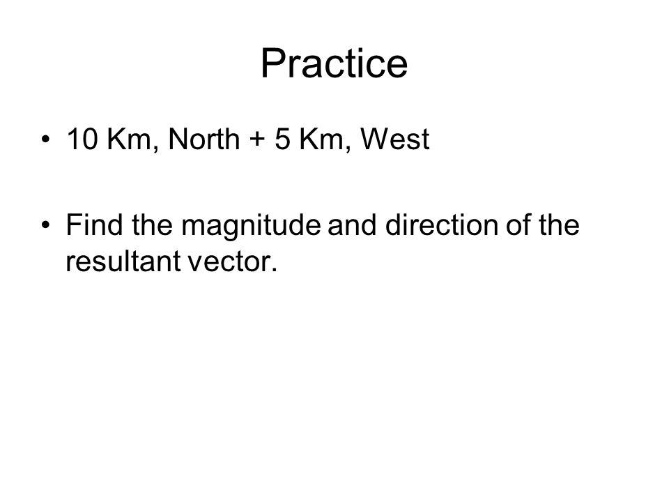 Practice 10 Km, North + 5 Km, West Find the magnitude and direction of the resultant vector.