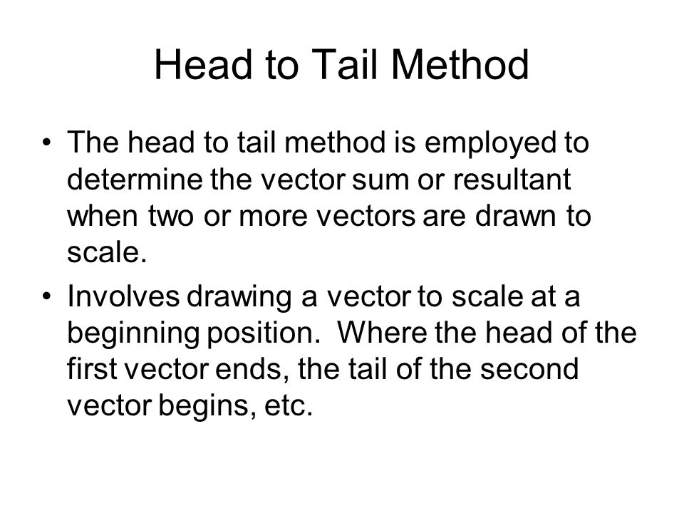 Head to Tail Method The head to tail method is employed to determine the vector sum or resultant when two or more vectors are drawn to scale.