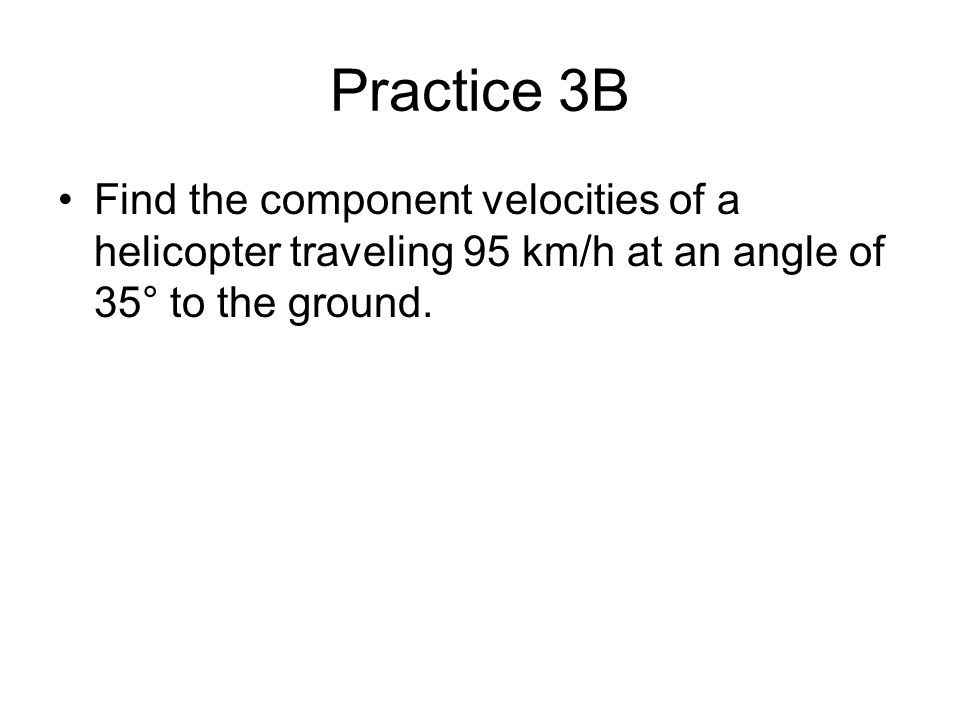 Practice 3B Find the component velocities of a helicopter traveling 95 km/h at an angle of 35° to the ground.