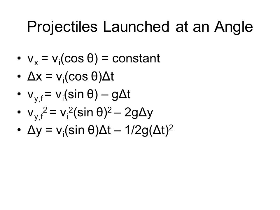 Projectiles Launched at an Angle v x = v i (cos θ) = constant Δx = v i (cos θ)Δt v y,f = v i (sin θ) – gΔt v y,f 2 = v i 2 (sin θ) 2 – 2gΔy Δy = v i (sin θ)Δt – 1/2g(Δt) 2
