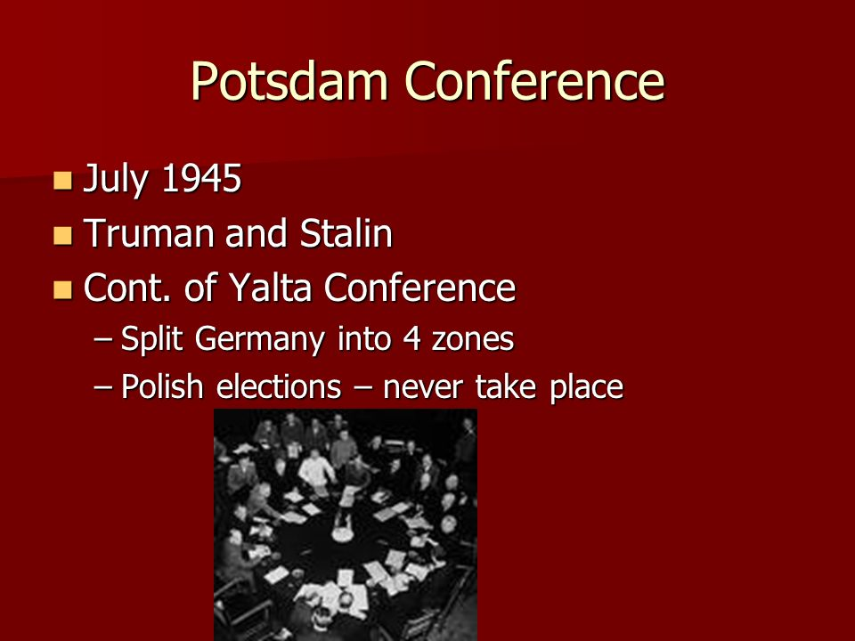 Yalta Conference February 1945 February 1945 FDR, Churchill, and Stalin FDR, Churchill, and Stalin Purpose: Future of Germany and Poland Purpose: Future of Germany and Poland FDR and Churchill FDR and Churchill –Divide Germany into occupational zones –Soviets enter war against Japan –Have Polish elections – Future Government Stalin Stalin –Dismantle German factories and industries –Germany pay $10 billion in reparations –Concerned over Poland – invasion route of Russia –Occupied and supported the Communist Government