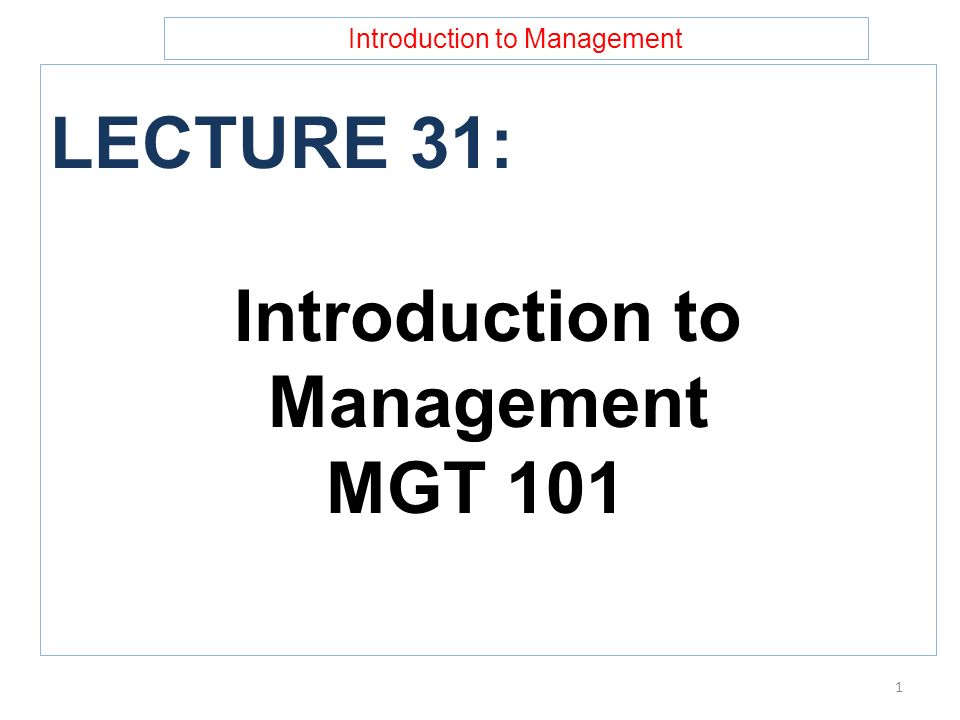 Introduction to Management LECTURE 31: Introduction to Management MGT 101 1