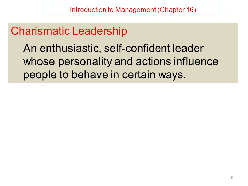 Introduction to Management (Chapter 16) 10 Charismatic Leadership An enthusiastic, self-confident leader whose personality and actions influence people to behave in certain ways.
