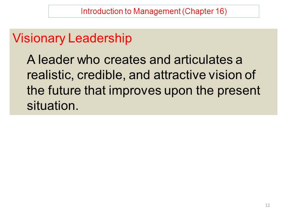 Introduction to Management (Chapter 16) 12 Visionary Leadership A leader who creates and articulates a realistic, credible, and attractive vision of the future that improves upon the present situation.