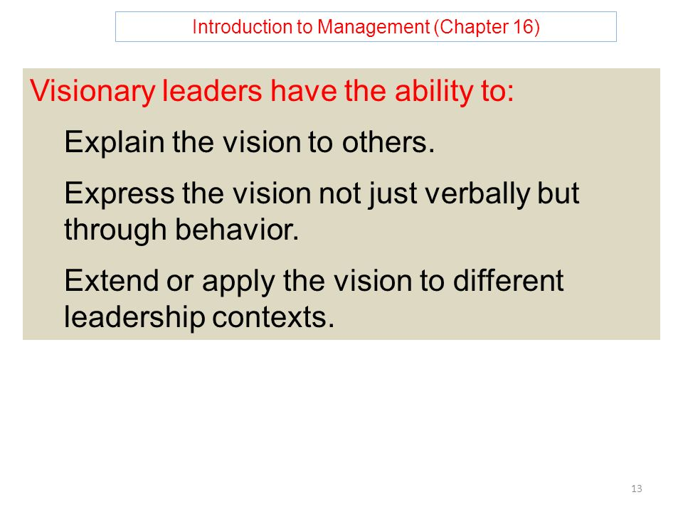 Introduction to Management (Chapter 16) 13 Visionary leaders have the ability to: Explain the vision to others.