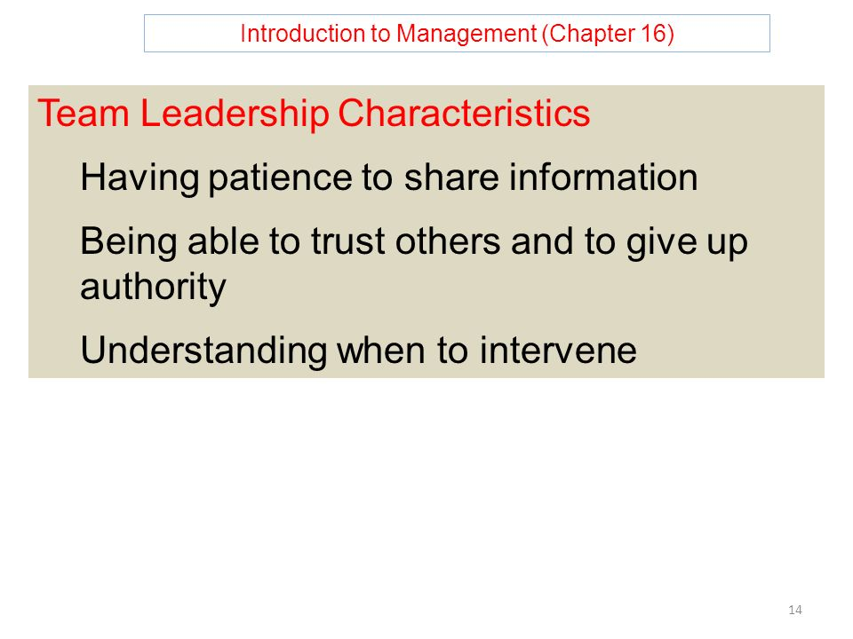 Introduction to Management (Chapter 16) 14 Team Leadership Characteristics Having patience to share information Being able to trust others and to give up authority Understanding when to intervene
