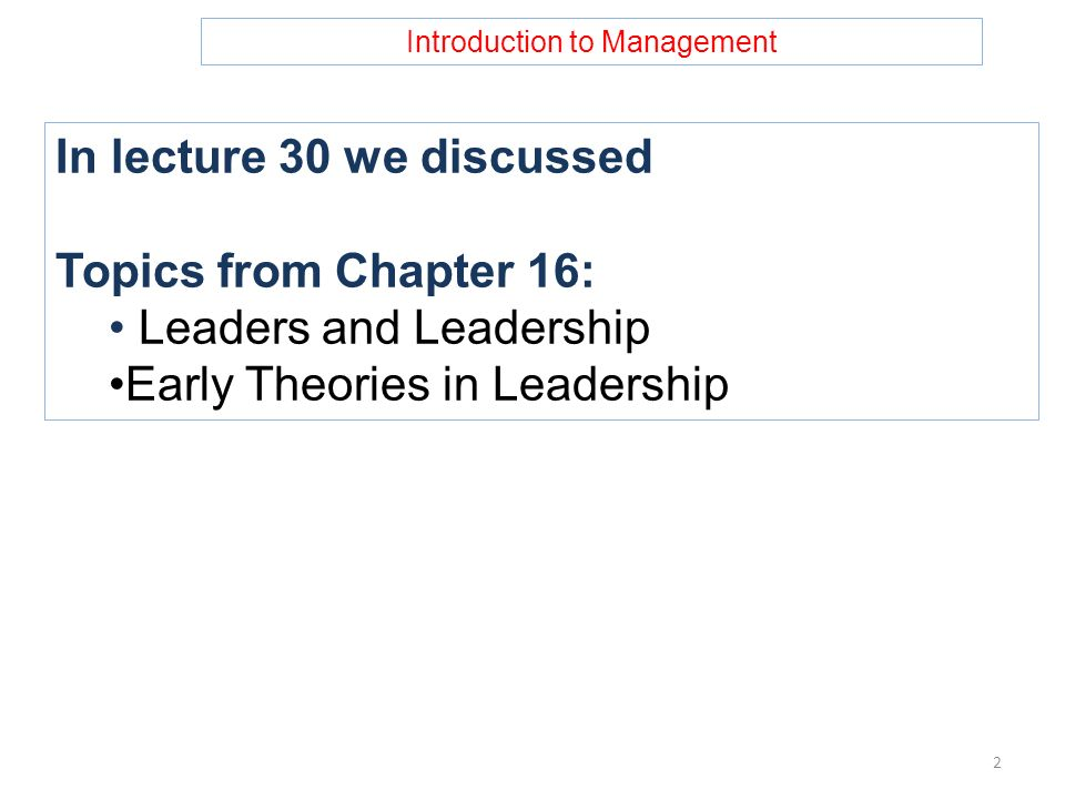 Introduction to Management In lecture 30 we discussed Topics from Chapter 16: Leaders and Leadership Early Theories in Leadership 2