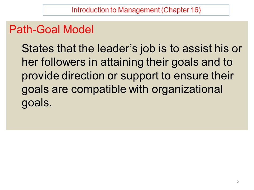 Introduction to Management (Chapter 16) 5 Path-Goal Model States that the leader's job is to assist his or her followers in attaining their goals and to provide direction or support to ensure their goals are compatible with organizational goals.
