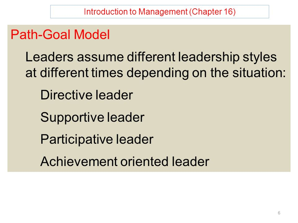 Introduction to Management (Chapter 16) 6 Path-Goal Model Leaders assume different leadership styles at different times depending on the situation: Directive leader Supportive leader Participative leader Achievement oriented leader