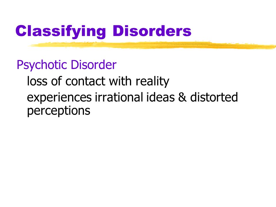 Classifying Disorders Neurotic Disorder usually distressing but that allows one to think rationally and function socially