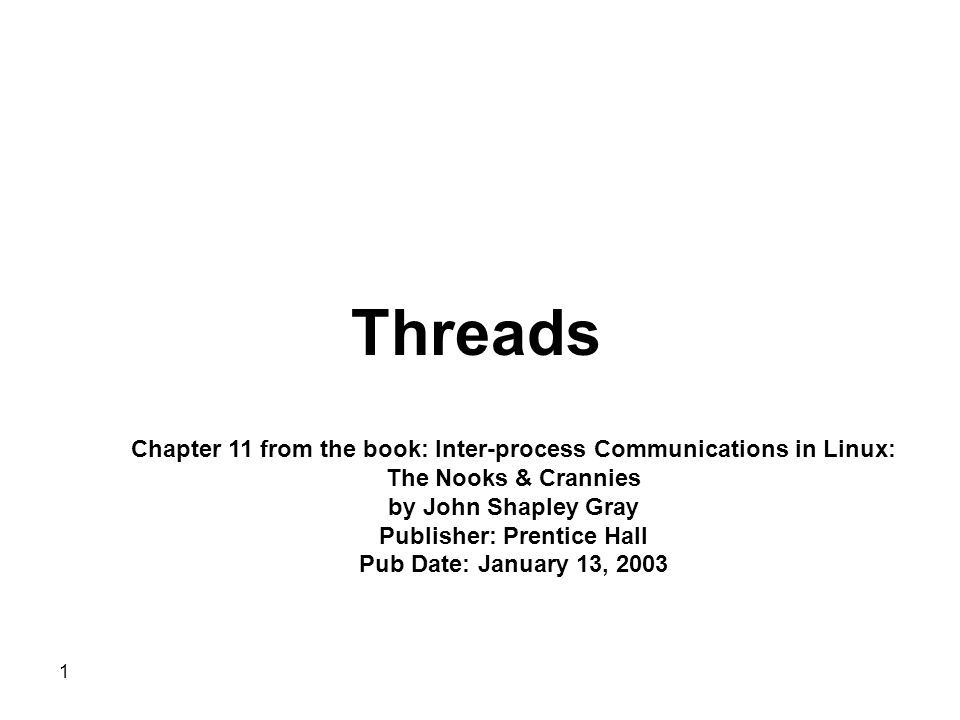 1 Threads Chapter 11 from the book: Inter-process Communications in Linux: The Nooks & Crannies by John Shapley Gray Publisher: Prentice Hall Pub Date: January 13, 2003
