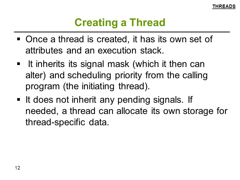 12 Creating a Thread  Once a thread is created, it has its own set of attributes and an execution stack.