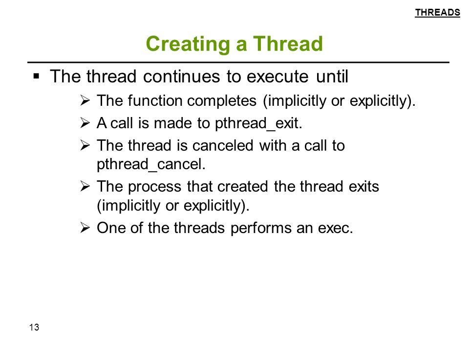 13 Creating a Thread  The thread continues to execute until  The function completes (implicitly or explicitly).
