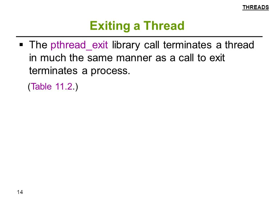 14 Exiting a Thread  The pthread_exit library call terminates a thread in much the same manner as a call to exit terminates a process.