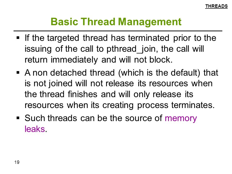 19 Basic Thread Management  If the targeted thread has terminated prior to the issuing of the call to pthread_join, the call will return immediately and will not block.