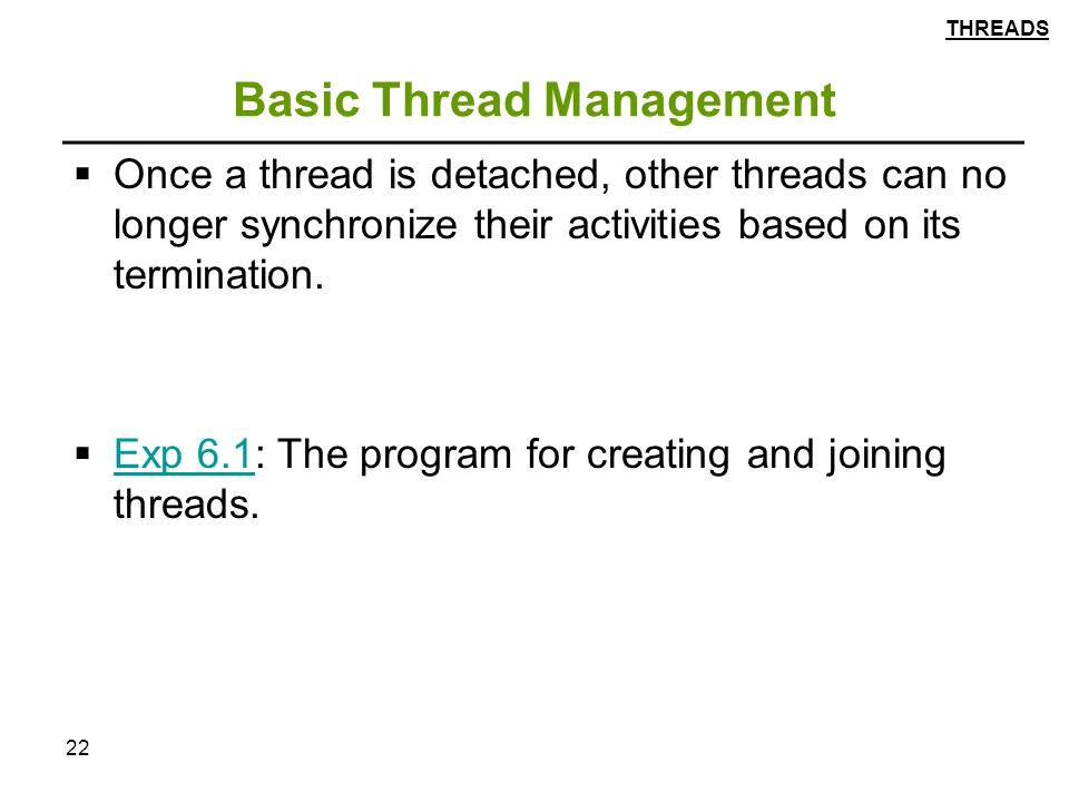 22 Basic Thread Management  Once a thread is detached, other threads can no longer synchronize their activities based on its termination.