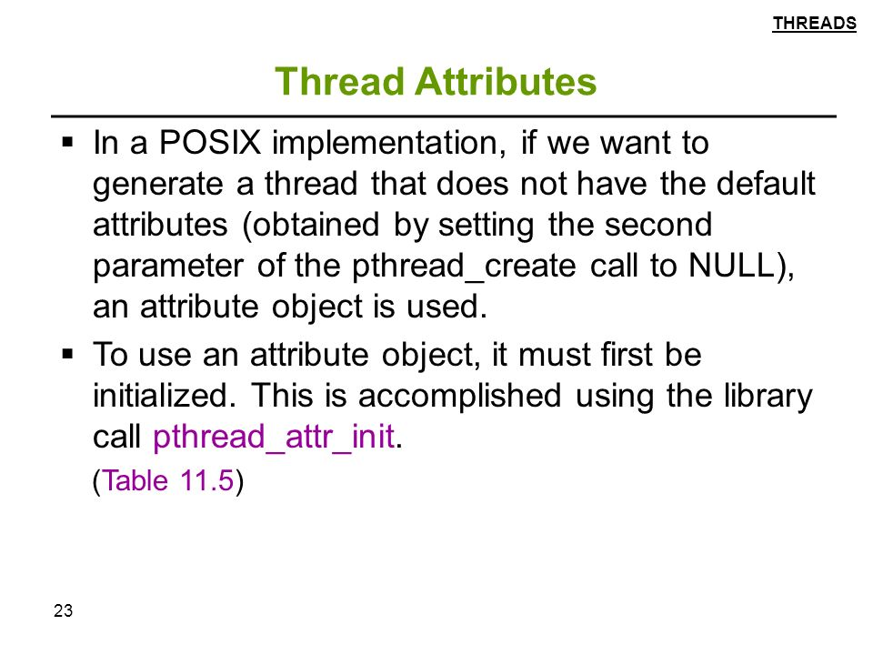 23 Thread Attributes  In a POSIX implementation, if we want to generate a thread that does not have the default attributes (obtained by setting the second parameter of the pthread_create call to NULL), an attribute object is used.
