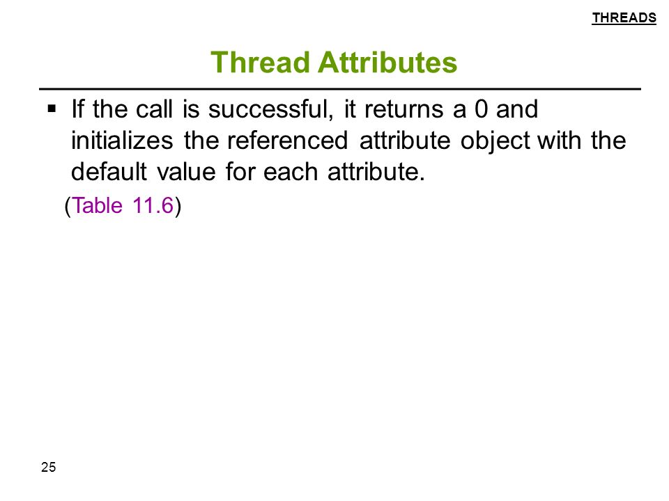 25 Thread Attributes  If the call is successful, it returns a 0 and initializes the referenced attribute object with the default value for each attribute.