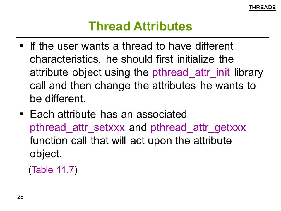 28 Thread Attributes  If the user wants a thread to have different characteristics, he should first initialize the attribute object using the pthread_attr_init library call and then change the attributes he wants to be different.