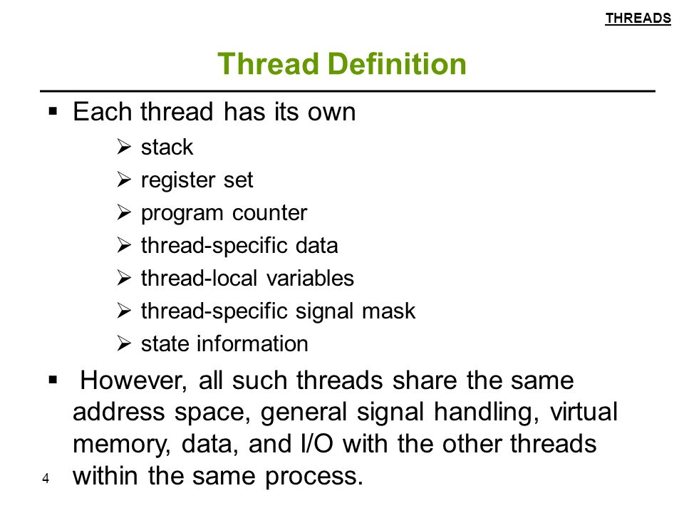 4 Thread Definition  Each thread has its own  stack  register set  program counter  thread-specific data  thread-local variables  thread-specific signal mask  state information  However, all such threads share the same address space, general signal handling, virtual memory, data, and I/O with the other threads within the same process.