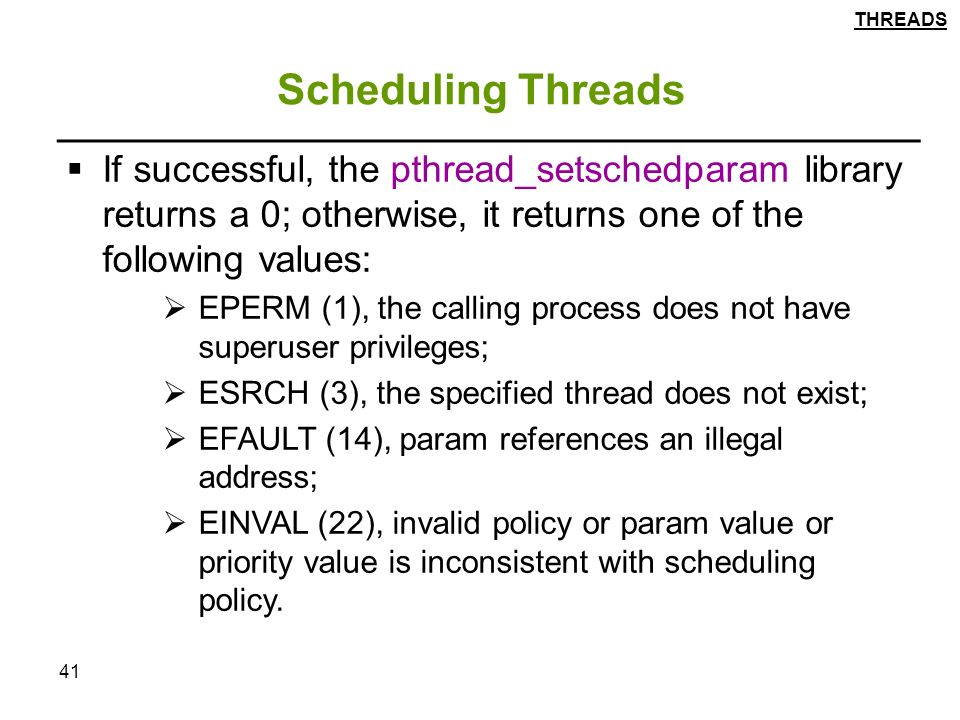 41 Scheduling Threads  If successful, the pthread_setschedparam library returns a 0; otherwise, it returns one of the following values:  EPERM (1), the calling process does not have superuser privileges;  ESRCH (3), the specified thread does not exist;  EFAULT (14), param references an illegal address;  EINVAL (22), invalid policy or param value or priority value is inconsistent with scheduling policy.