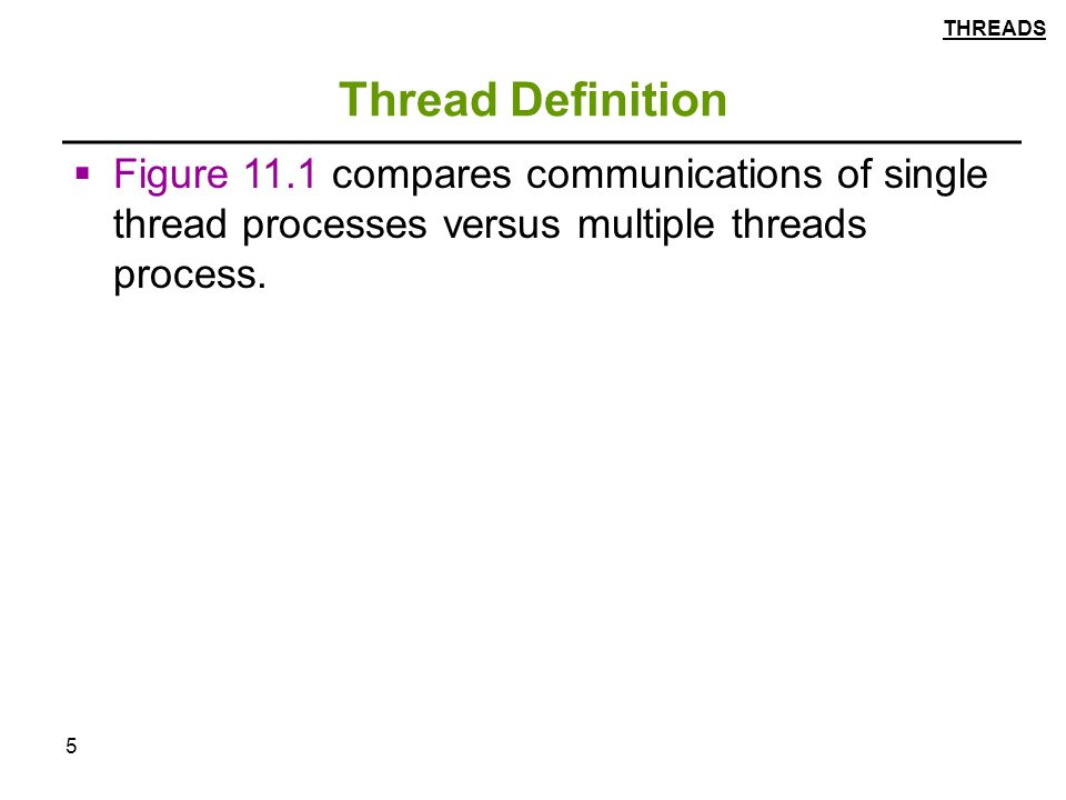 5 Thread Definition  Figure 11.1 compares communications of single thread processes versus multiple threads process.