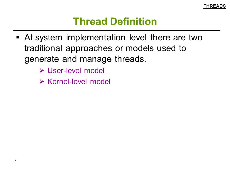 7 Thread Definition  At system implementation level there are two traditional approaches or models used to generate and manage threads.
