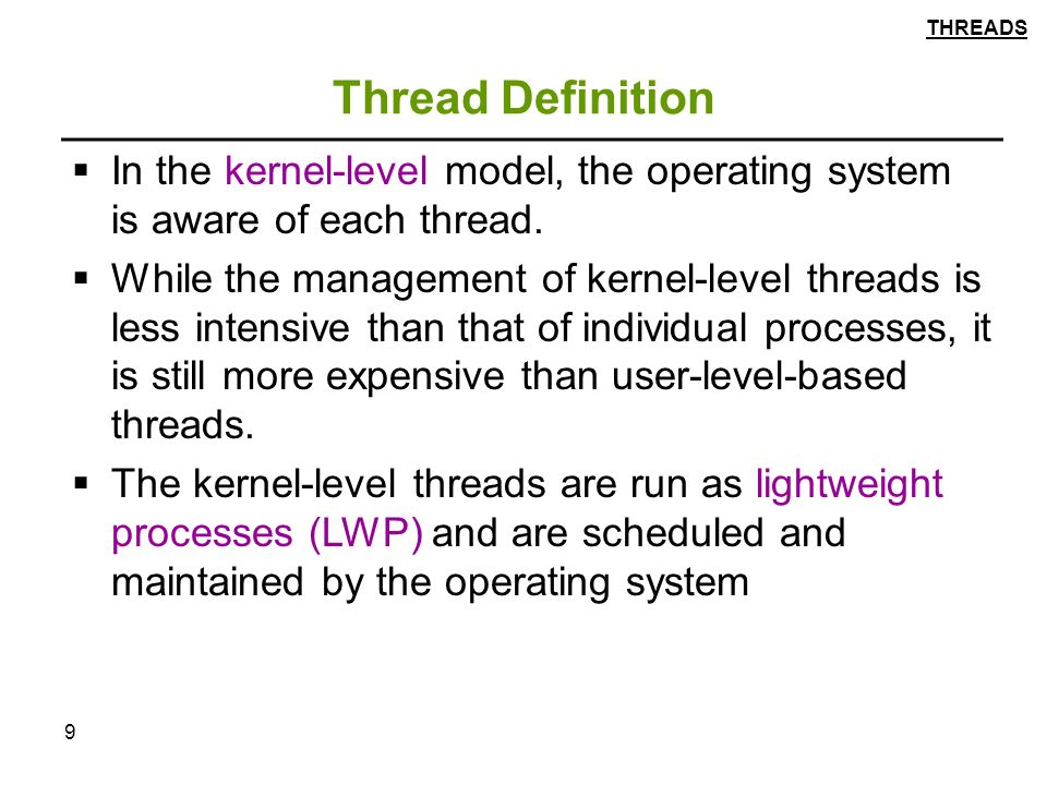 9 Thread Definition  In the kernel-level model, the operating system is aware of each thread.