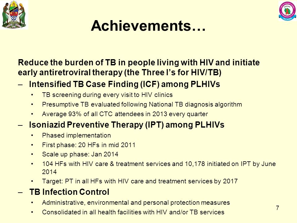 Achievements… Reduce the burden of TB in people living with HIV and initiate early antiretroviral therapy (the Three I's for HIV/TB) –Intensified TB Case Finding (ICF) among PLHIVs TB screening during every visit to HIV clinics Presumptive TB evaluated following National TB diagnosis algorithm Average 93% of all CTC attendees in 2013 every quarter –Isoniazid Preventive Therapy (IPT) among PLHIVs Phased implementation First phase: 20 HFs in mid 2011 Scale up phase: Jan HFs with HIV care & treatment services and 10,178 initiated on IPT by June 2014 Target: PT in all HFs with HIV care and treatment services by 2017 –TB Infection Control Administrative, environmental and personal protection measures Consolidated in all health facilities with HIV and/or TB services 7