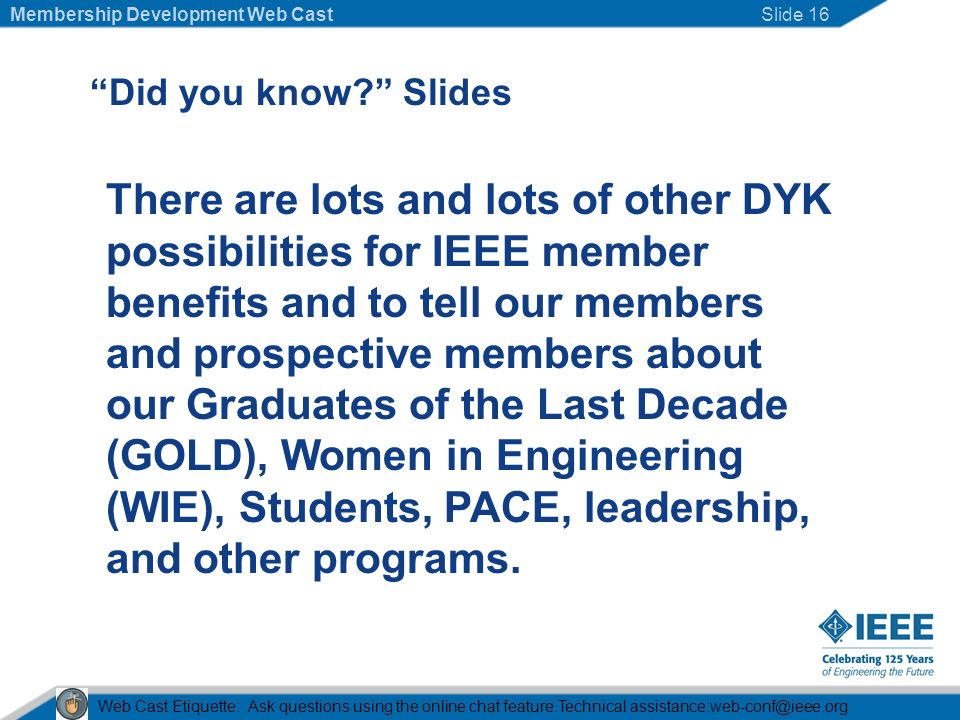 Did you know Slides There are lots and lots of other DYK possibilities for IEEE member benefits and to tell our members and prospective members about our Graduates of the Last Decade (GOLD), Women in Engineering (WIE), Students, PACE, leadership, and other programs.