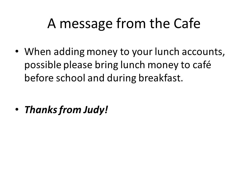 A message from the Cafe When adding money to your lunch accounts, possible please bring lunch money to café before school and during breakfast.