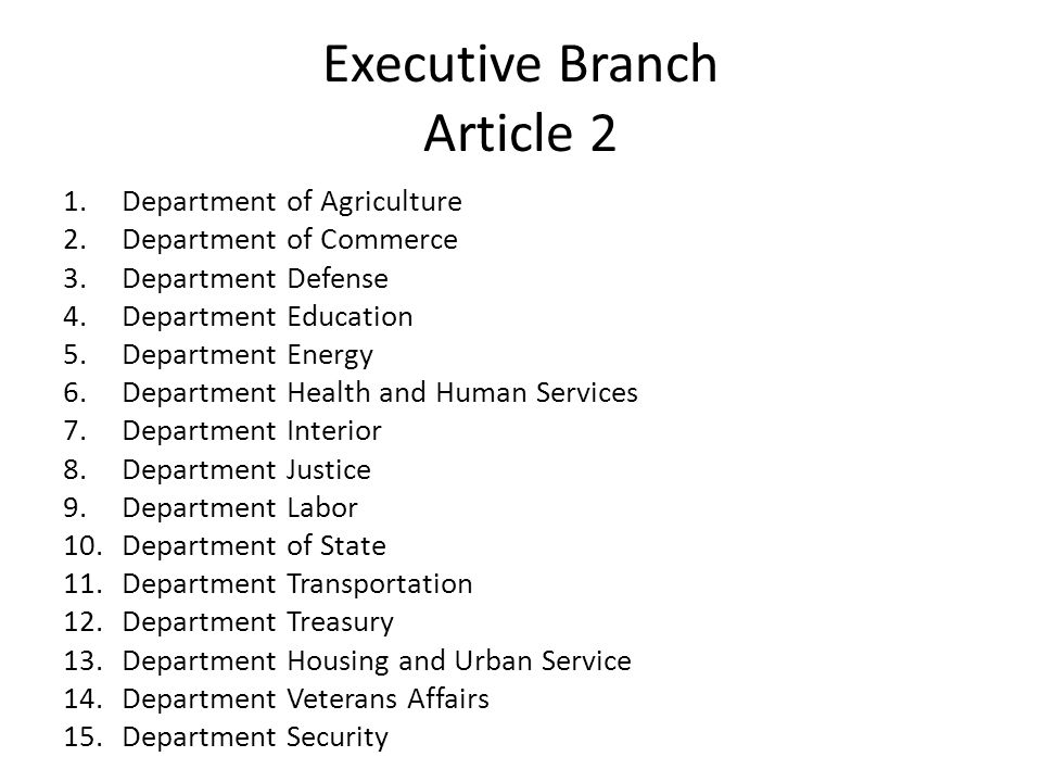 Executive Branch Article 2 1.Department of Agriculture 2.Department of Commerce 3.Department Defense 4.Department Education 5.Department Energy 6.Department Health and Human Services 7.Department Interior 8.Department Justice 9.Department Labor 10.Department of State 11.Department Transportation 12.Department Treasury 13.Department Housing and Urban Service 14.Department Veterans Affairs 15.Department Security