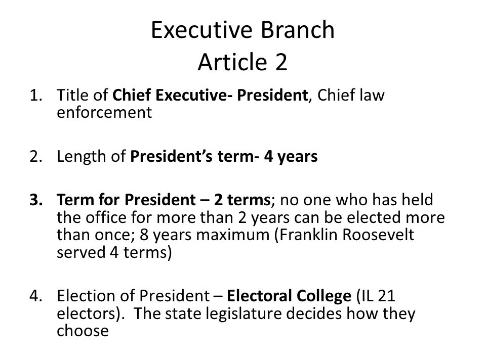 Executive Branch Article 2 1.Title of Chief Executive- President, Chief law enforcement 2.Length of President's term- 4 years 3.Term for President – 2 terms; no one who has held the office for more than 2 years can be elected more than once; 8 years maximum (Franklin Roosevelt served 4 terms) 4.Election of President – Electoral College (IL 21 electors).
