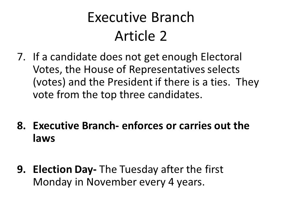 Executive Branch Article 2 7.If a candidate does not get enough Electoral Votes, the House of Representatives selects (votes) and the President if there is a ties.