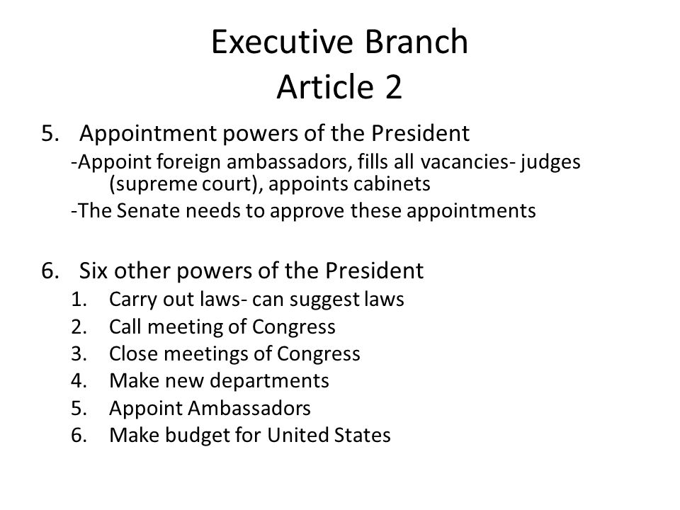 Executive Branch Article 2 5.Appointment powers of the President -Appoint foreign ambassadors, fills all vacancies- judges (supreme court), appoints cabinets -The Senate needs to approve these appointments 6.Six other powers of the President 1.Carry out laws- can suggest laws 2.Call meeting of Congress 3.Close meetings of Congress 4.Make new departments 5.Appoint Ambassadors 6.Make budget for United States